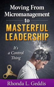 Moving From Micromanagement to Masterful Leadership: It's a Control Thing
